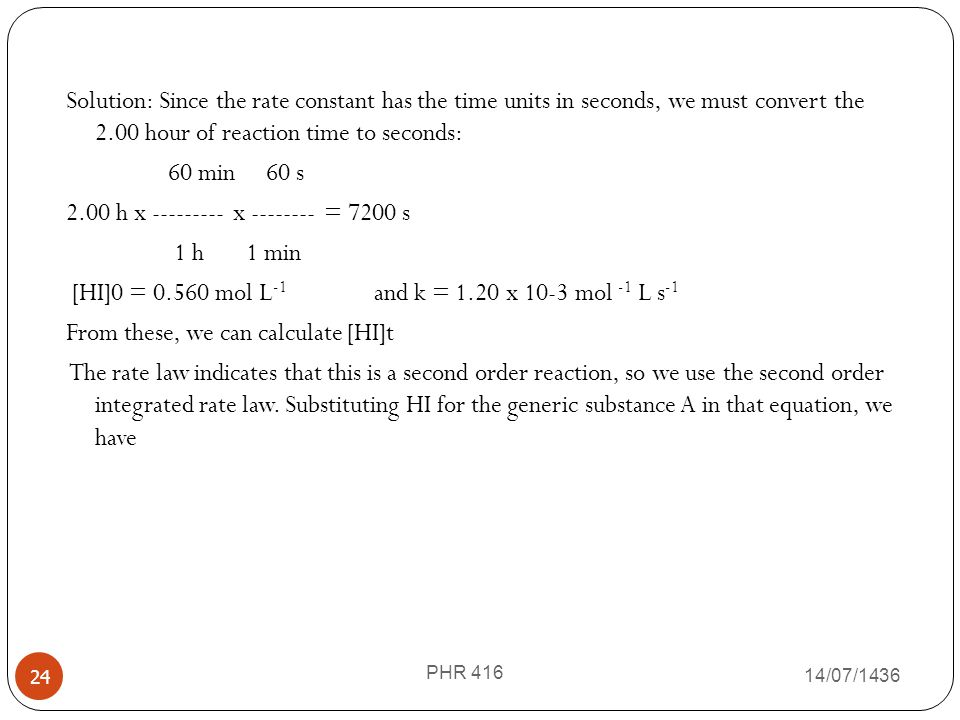 Solution: Since the rate constant has the time units in seconds, we must convert the 2.00 hour of reaction time to seconds: 60 min 60 s 2.00 h x --------- x -------- = 7200 s 1 h 1 min [HI]0 = 0.560 mol L-1 and k = 1.20 x 10-3 mol -1 L s-1 From these, we can calculate [HI]t The rate law indicates that this is a second order reaction, so we use the second order integrated rate law. Substituting HI for the generic substance A in that equation, we have